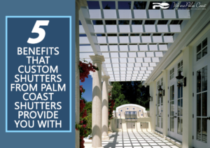 5 Benefits That Custom Shutters from Palm Coast Shutters Provide You With