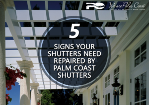 5 Signs Your Shutters Need to Be Repaired By Palm Coast Shutters
